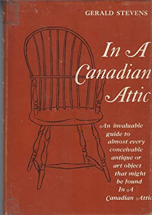In A Canadian Attic An Invaluable Guide to Almost Every Conceivable Antique or Art Object That Mi...