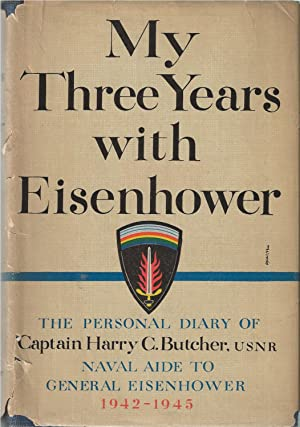 My Three Years with Eisenhower The Personal Diary of Captain Harry C. Butcher: USNR Naval Aide to...