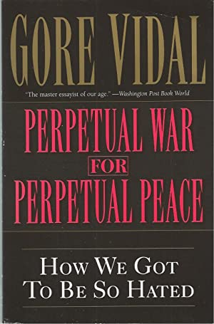 Perpetual War for Perpetual Peace How We Got to Be So Hated