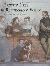 Private Lives in Renaissance Venice: Art, Architecture, and the Family: Brown, Dr. Patricia Fortini
