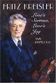 Fritz Kreisler : Love's Sorrow, Love's Joy: Biancolli, Amy