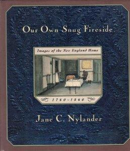 Our Own Snug Fireside: Images of the New England Home, 1760-1860: Nylander, Jane