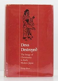 Deus Destroyed: The Image of Christianity in Early Modern Japan: Elison, George