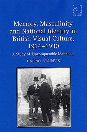 Memory, Masculinity and National Identity in British Visual Culture, 19141930: A Study of ...