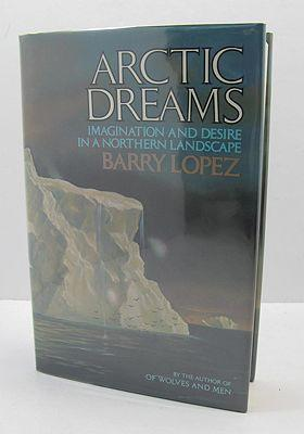 Arctic Dreams: Imagination and Desire in a Northern Landscape: Lopez, Barry