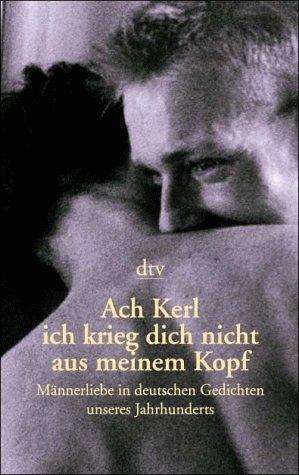 Ach Kerl Ich Krieg Dich Nicht Aus Meinem Kopf: Ma?nnerliebe In Deutschen Gedichten Unseres ...