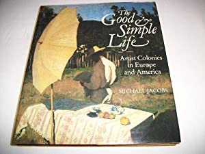 Good and Simple Life, The : Artist Colonies in Europe and America: Jacobs, Michael