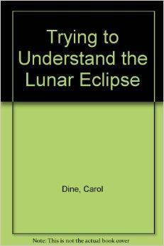 Trying to Understand the Lunar Eclipse: Dine, Carol