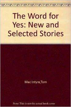Word for Yes, The : New and Selected Stories: Intyre, Tom Mac