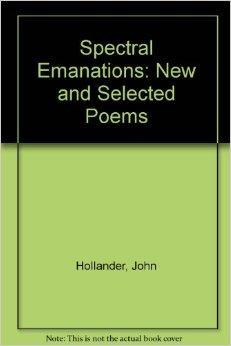 Spectral Emanations: New and Selected Poems: Hollander, John
