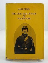 Anti-Rebel: The Civil War Letters of Wilbur Fisk: Fisk, Wilbur
