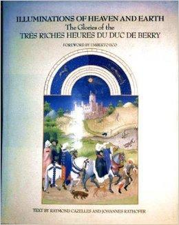 Illuminations of Heaven and Earth: The Glories of the Tres Riches Heures Du Duc De Berry: Cazelles,...