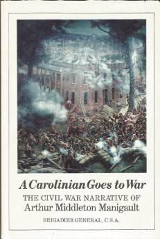Carolinian goes to war: the Civil War narrative of Arthur Middleton Manigault, Brigadier General, ...