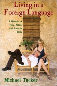 Living in a Foreign Language: A Memoir of Food, Wine, and Love in Italy: Tucker, Michael