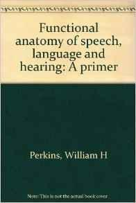 Functional anatomy of speech, language and hearing: A primer: Perkins, William H