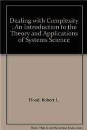 Dealing with Complexity: An Introduction to the Theory and Application of Systems Science: Flood, ...