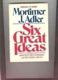 Six Great Ideas: Truth, Goodness, Beauty, Liberty,: Adler, Mortimer Jerome