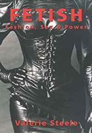 Fetish: Fashion, Sex & Power: Steele, Vallerie