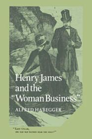 Henry James and the 'Woman Business': Habegger, Alfred