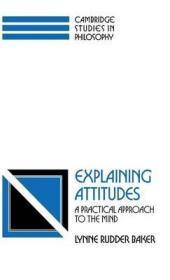 Explaining Attitudes: A Practical Approach to the Mind: Baker, Lynne Rudder