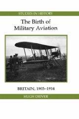 Birth of Military Aviation: Britain, 1903-1914: Driver, Hugh