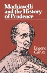 Machiavelli and the History of Prudence: Garver, Eugene
