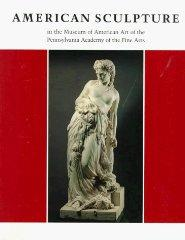American Sculpture in the Museum of American Art of the Pennsylvania Academy of the Fine Arts: ...