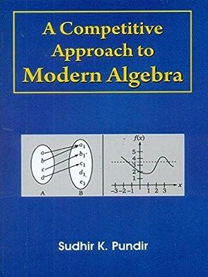 A competitive Approach to Modern Algebra: Sudhir K.Pundir