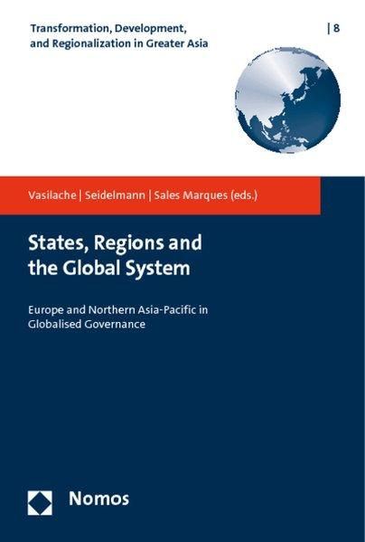 States, Regions and the Global System. Europe and Northern Asia-Pacific in Globalised Governance (Transformation, Development, and Regionalization in Greater Asia) - Vasilache, Andreas