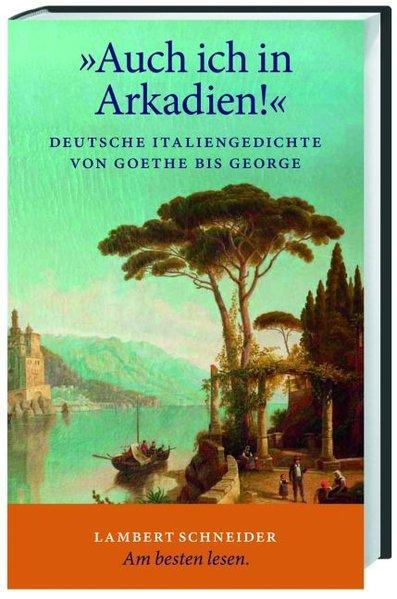 """Auch ich in Arkadien!"""" : deutsche Italiengedichte: Goethe, Johann Wolfgang"""