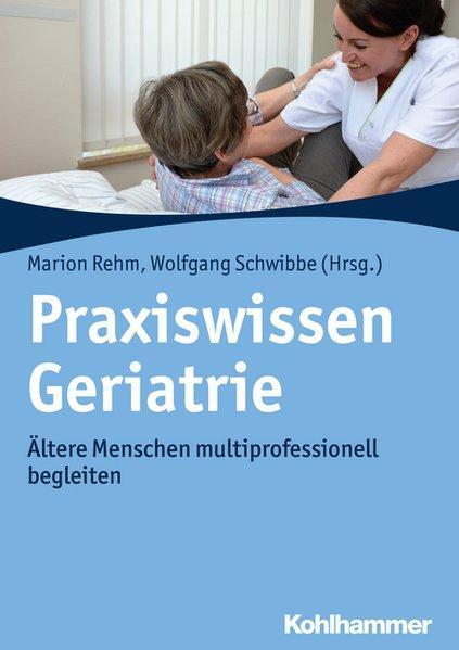 Praxiswissen Geriatrie : ältere Menschen multiprofessionell begleiten. Marion Rehm, Wolfgang Schwibbe (Hrsg.)