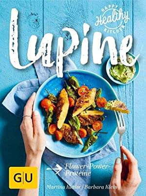 Lupine : Flower-Power-Proteine. Martina Kittler/Barbara Klein / Happy healthy kitchen