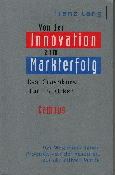 Von der Innovation zum Markterfolg : der Crashkurs für Praktiker ; [der Weg eines neuen Produkts von der Vision bis zur attraktiven Marke]
