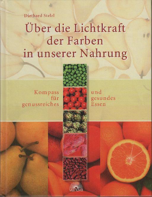 Über die Lichtkraft der Farben in unserer Nahrung : Kompass für genussreiches und gesundes Essen