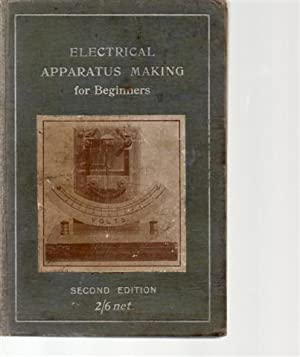 Electrical Apparatus Making for Beginners: A Practical Handbook for Home and School Workshops.