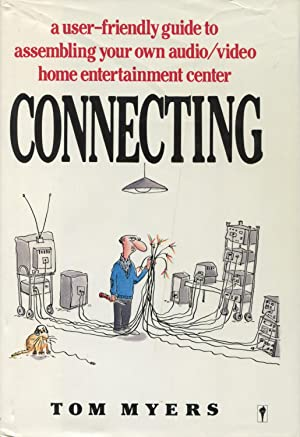 Connecting: A User-Friendly Guide to Assembling Your Own Audio-Video Home Entertainment Center: ...