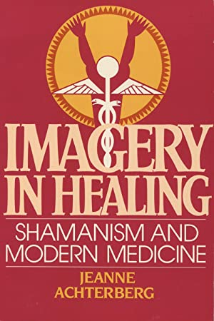 Imagery in Healing: Shamanism and Modern Medicine: Achterberg, Jeanne