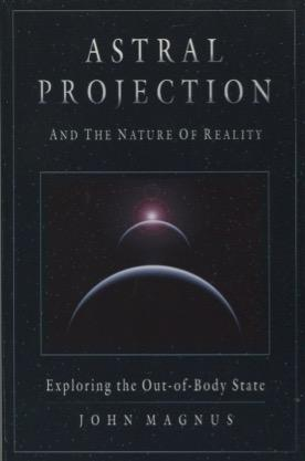 Astral Projection and the Nature of Reality: Magnus, John