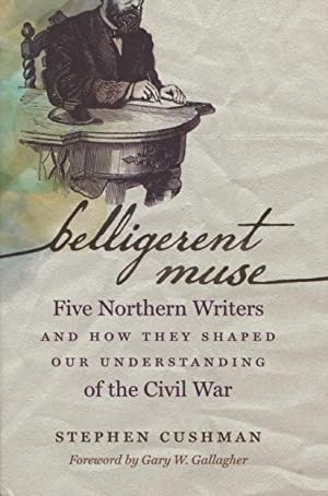 Belligerent Muse: Five Northern Writers And How They Shaped Our Understanding of the Civil War