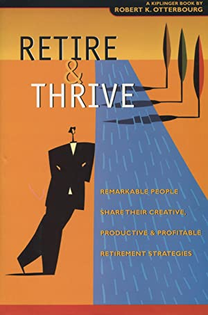 Retire & Thrive: Remarkable People Share Their Creative, Productive & Profitable Retiremen t Stra...