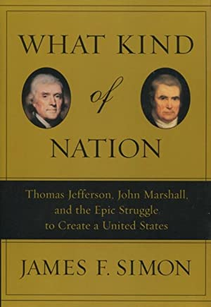 What Kind of Nation: Thomas Jefferson, John Marshall, and the Epic Struggle to Create a United St...
