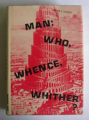 Man: Who, Whence, Whither? A Layman's Attempt: Larson, Victor E.
