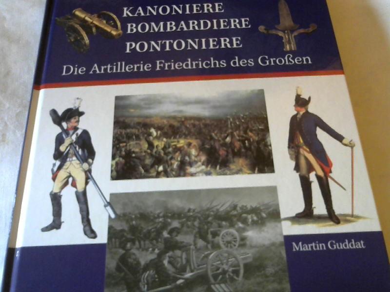 Kanoniere Bombardiere Pontoniere: Die Artillerie Friedrichs des Großen. - Martin, Guddat