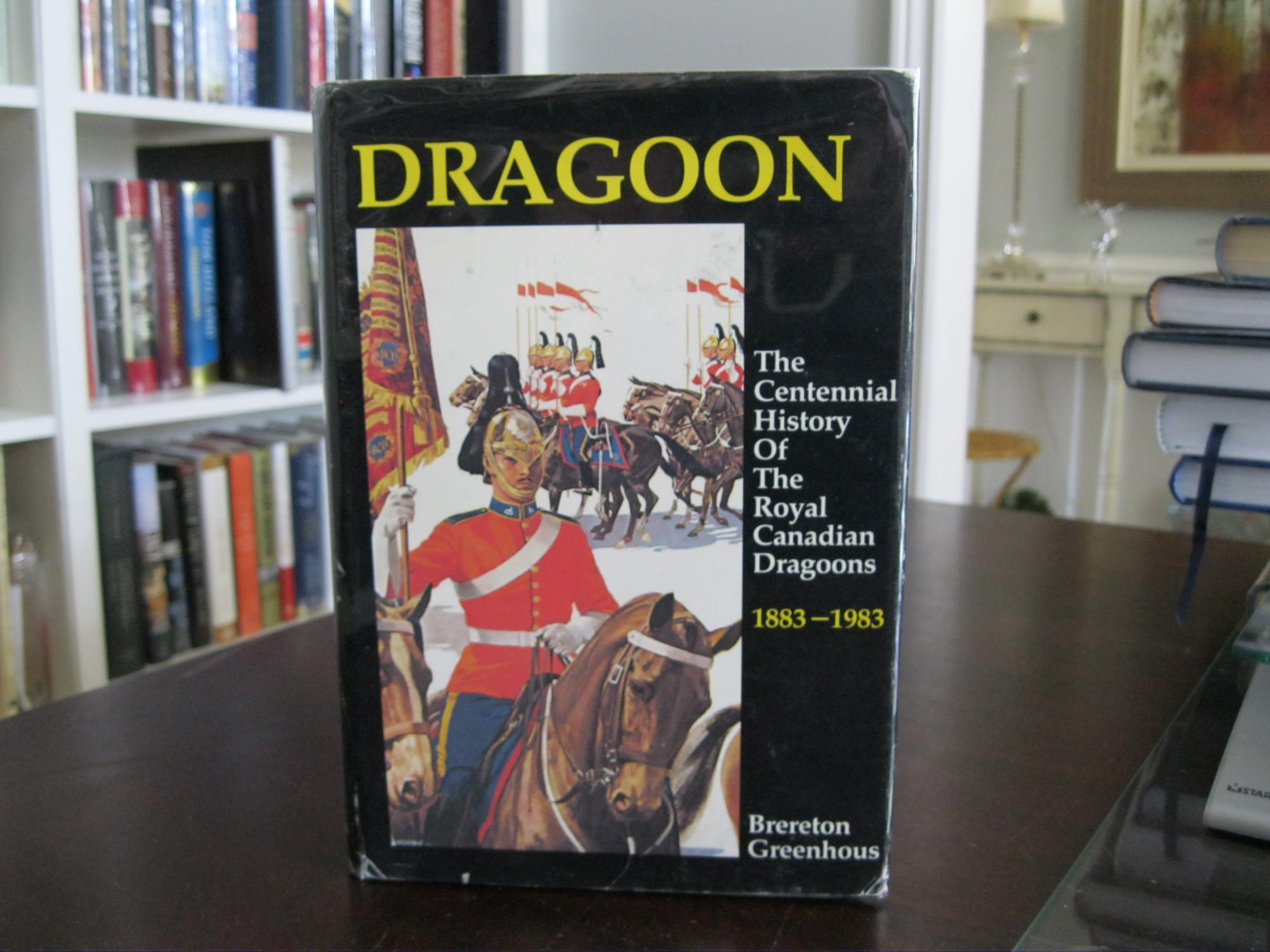 DRAGOON:_THE_CENTENNIAL_HISTORY_OF_THE_ROYAL_CANADIAN_DRAGOONS_1883_-_1983_GREENHOUS,_BRERETON_[Very_Good]_[Hardcover]