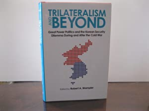 TRILATERALISM AND BEYOND: GREAT POWER POLITICS AND THE KOREAN SECURITY DILEMMA DURING AND AFTER T...