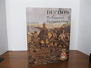 DUCIMUS: THE REGIMENTS OF THE CANADIAN INFANTRY