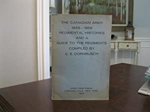 THE CANADIAN ARMY 1855-1958: REGIMENTAL HISTORIES AND A GUIDE TO THE REGIMENTS