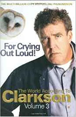 For Crying Out Loud: The World According to Clarkson Volume 3: The World According to Clarkson v....