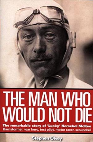 The Man Who Would Not Die: The Remarkable Story of 'Lucky' Herschel McKee Barnstormer, war hero, ...