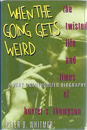 When the Going Gets Weird: The Twisted Life and Times of Hunter S. Thompson A Very Unauthorized ...